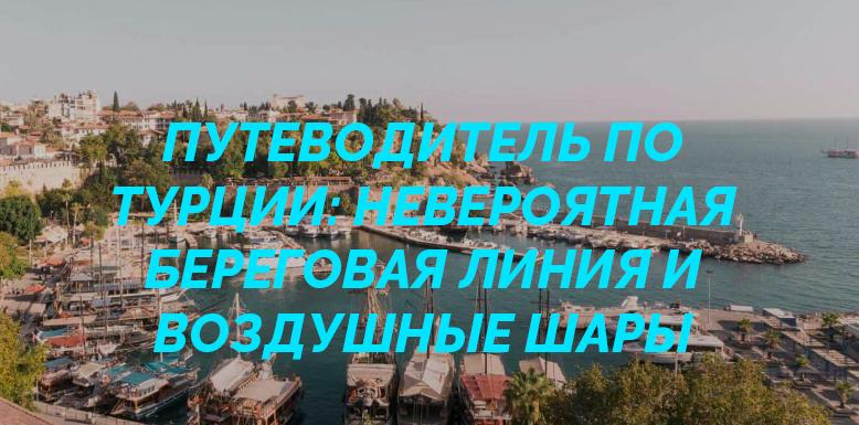 Путеводитель по Турции: невероятная береговая линия и воздушные шары